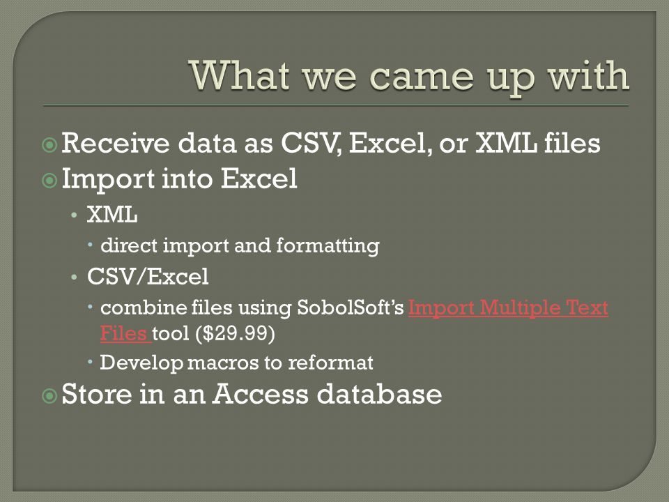  Receive data as CSV, Excel, or XML files  Import into Excel XML  direct import and formatting CSV/Excel  combine files using SobolSoft's Import Multiple Text Files tool ($29.99)Import Multiple Text Files  Develop macros to reformat  Store in an Access database