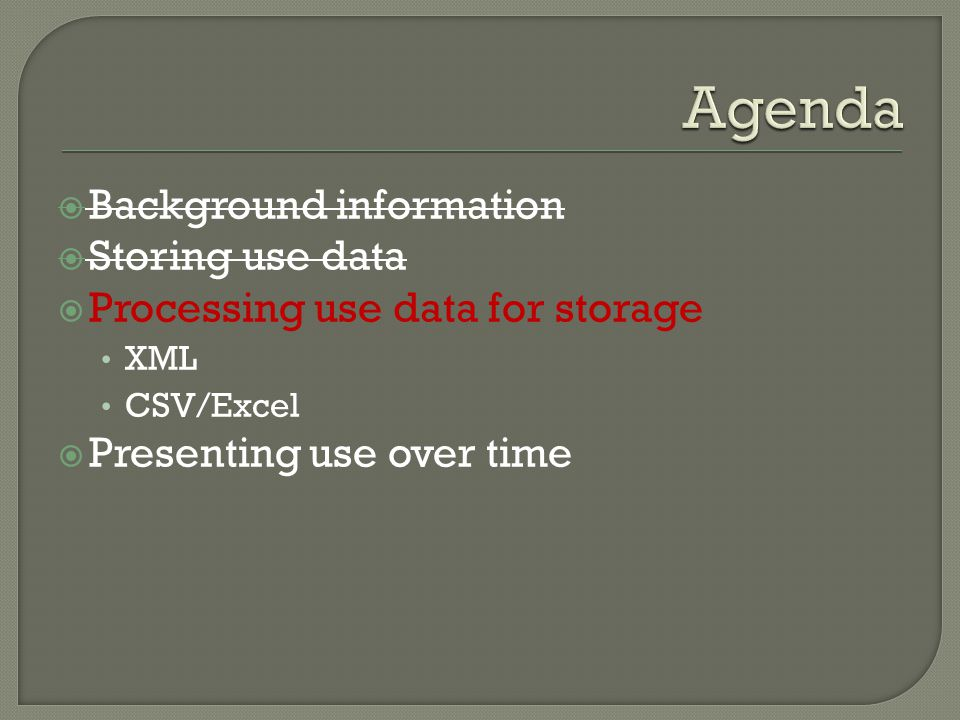  Background information  Storing use data  Processing use data for storage XML CSV/Excel  Presenting use over time