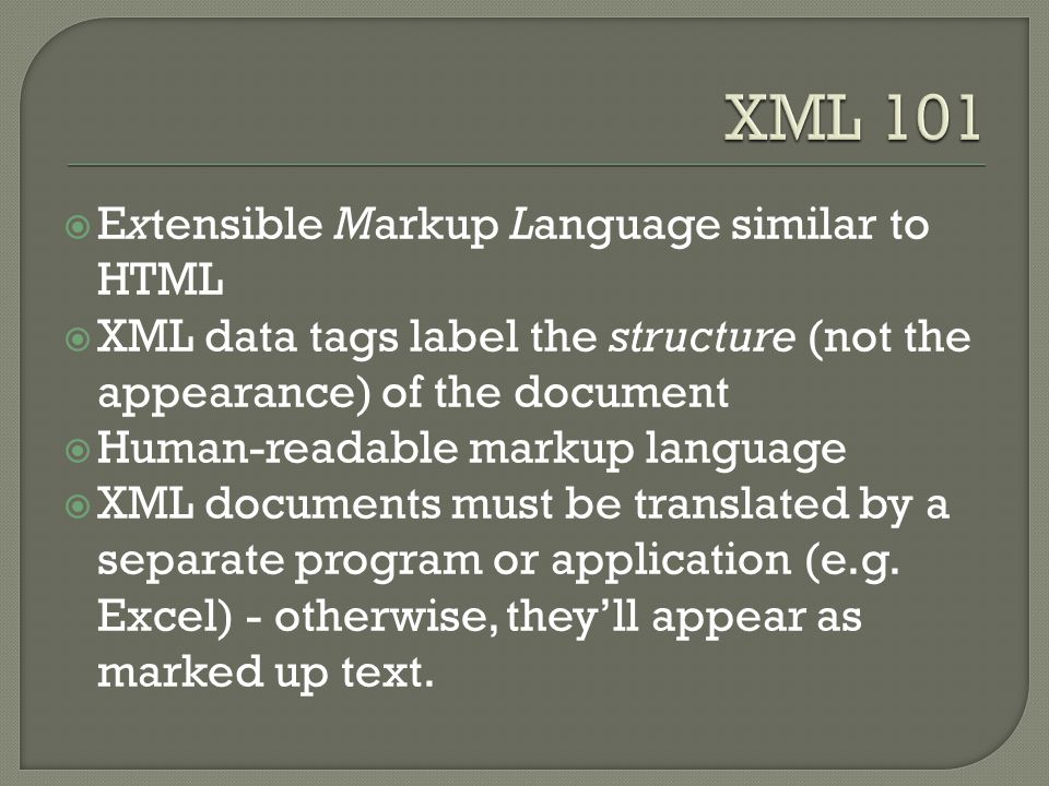  Extensible Markup Language similar to HTML  XML data tags label the structure (not the appearance) of the document  Human-readable markup language