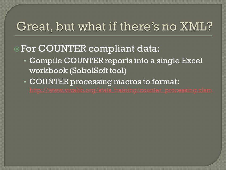  For COUNTER compliant data: Compile COUNTER reports into a single Excel workbook (SobolSoft tool) COUNTER processing macros to format: http://www.vi