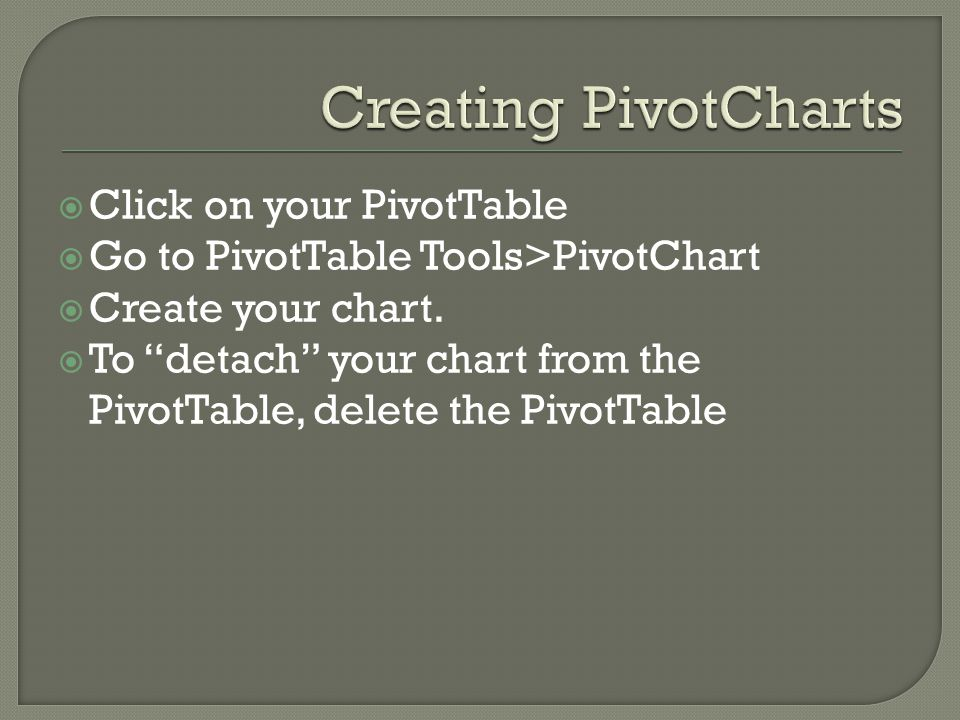 " Click on your PivotTable  Go to PivotTable Tools>PivotChart  Create your chart.  To ""detach"" your chart from the PivotTable, delete the PivotTabl"
