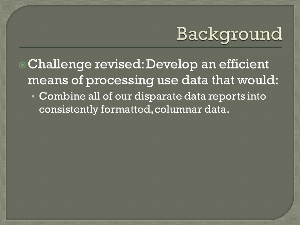  Challenge revised: Develop an efficient means of processing use data that would: Combine all of our disparate data reports into consistently formatt