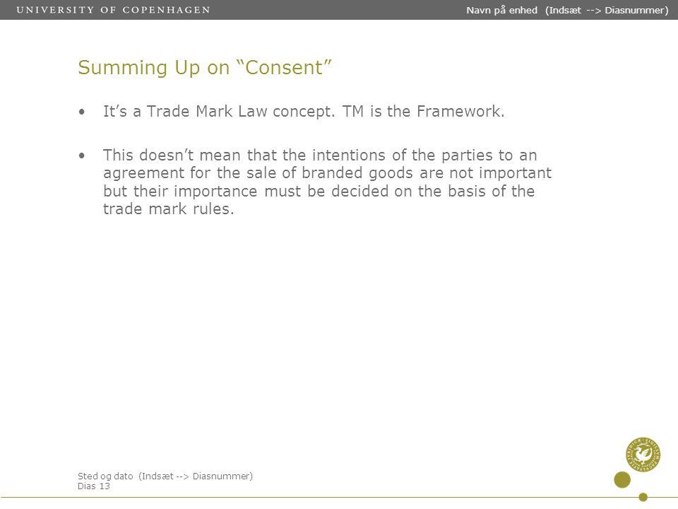 Sted og dato (Indsæt --> Diasnummer) Dias 13 Navn på enhed (Indsæt --> Diasnummer) Summing Up on Consent It's a Trade Mark Law concept.