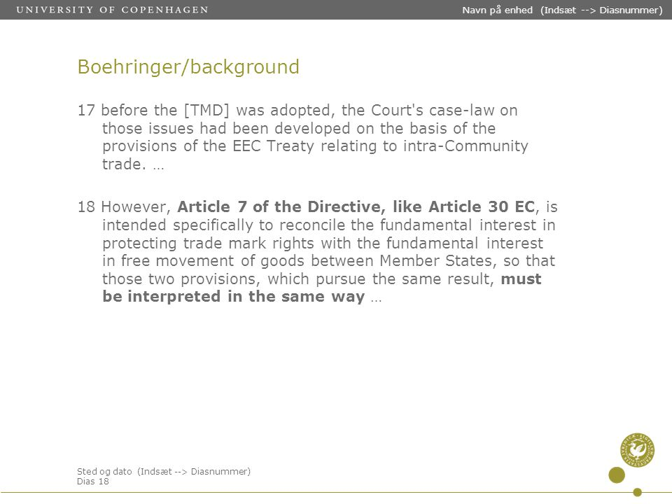 Sted og dato (Indsæt --> Diasnummer) Dias 18 Navn på enhed (Indsæt --> Diasnummer) Boehringer/background 17 before the [TMD] was adopted, the Court s case-law on those issues had been developed on the basis of the provisions of the EEC Treaty relating to intra-Community trade.