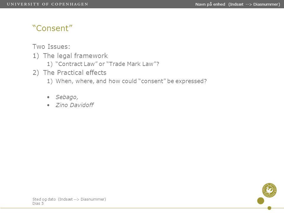Sted og dato (Indsæt --> Diasnummer) Dias 5 Navn på enhed (Indsæt --> Diasnummer) Consent Two Issues: 1)The legal framework 1) Contract Law or Trade Mark Law .