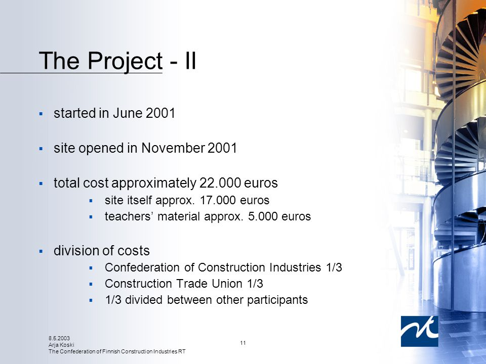 8.5.2003 Arja Koski The Confederation of Finnish Construction Industries RT 11 The Project - II  started in June 2001  site opened in November 2001  total cost approximately 22.000 euros  site itself approx.