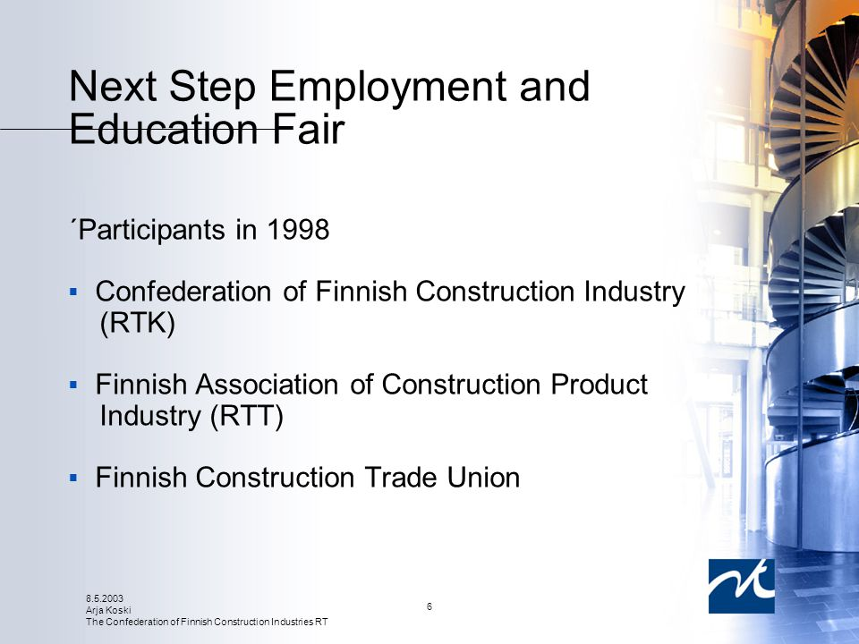 8.5.2003 Arja Koski The Confederation of Finnish Construction Industries RT 6 Next Step Employment and Education Fair ´Participants in 1998  Confederation of Finnish Construction Industry (RTK)  Finnish Association of Construction Product Industry (RTT)  Finnish Construction Trade Union