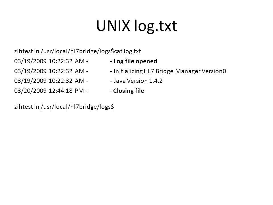 UNIX log.txt zihtest in /usr/local/hl7bridge/logs$cat log.txt 03/19/2009 10:22:32 AM - - Log file opened 03/19/2009 10:22:32 AM - - Initializing HL7 B
