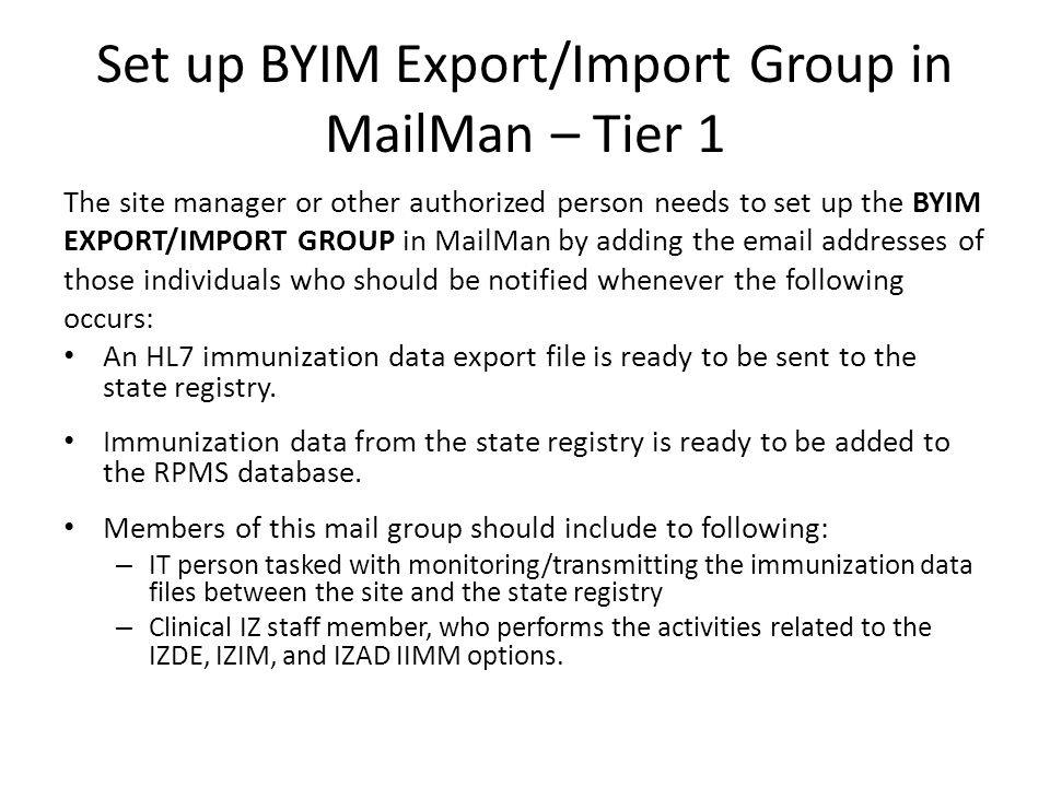 Set up BYIM Export/Import Group in MailMan – Tier 1 The site manager or other authorized person needs to set up the BYIM EXPORT/IMPORT GROUP in MailMan by adding the email addresses of those individuals who should be notified whenever the following occurs: An HL7 immunization data export file is ready to be sent to the state registry.