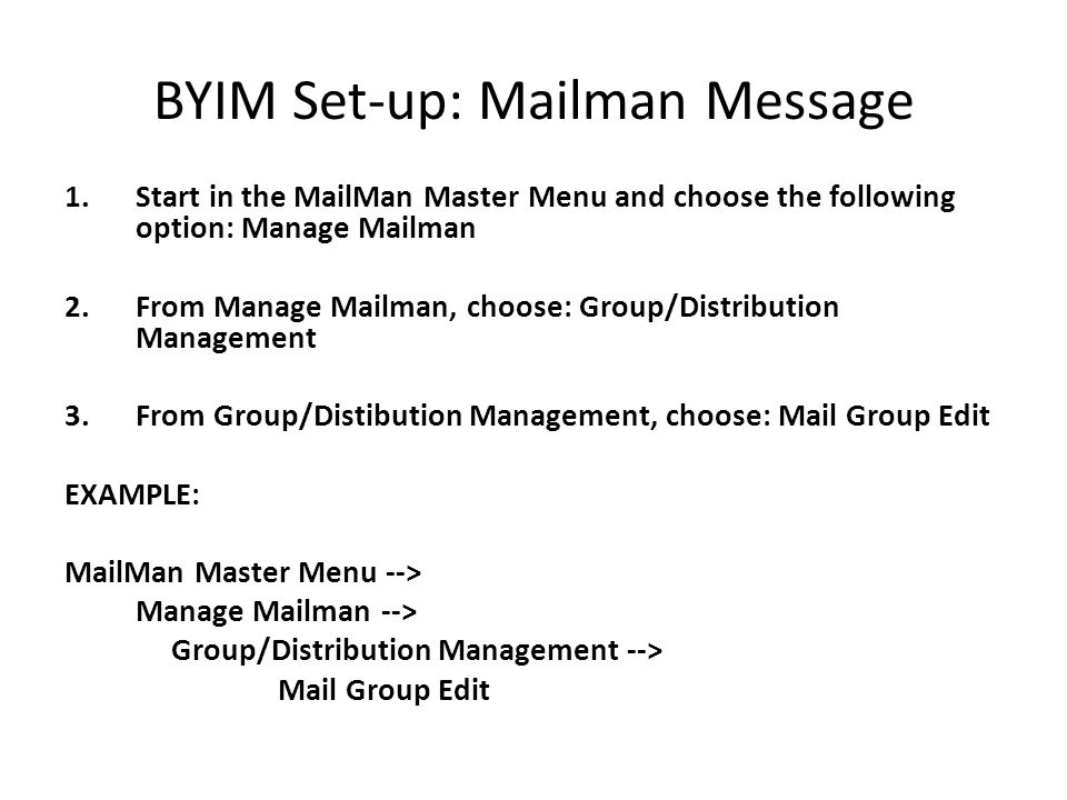 BYIM Set-up: Mailman Message 1.Start in the MailMan Master Menu and choose the following option: Manage Mailman 2.From Manage Mailman, choose: Group/Distribution Management 3.From Group/Distibution Management, choose: Mail Group Edit EXAMPLE: MailMan Master Menu --> Manage Mailman --> Group/Distribution Management --> Mail Group Edit