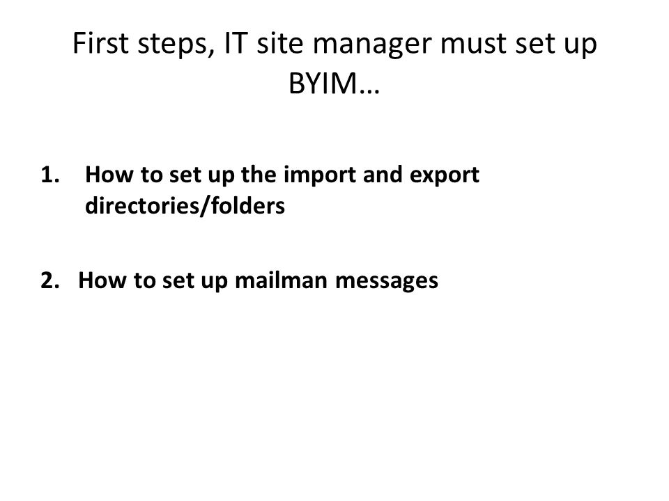 First steps, IT site manager must set up BYIM… 1.How to set up the import and export directories/folders 2.