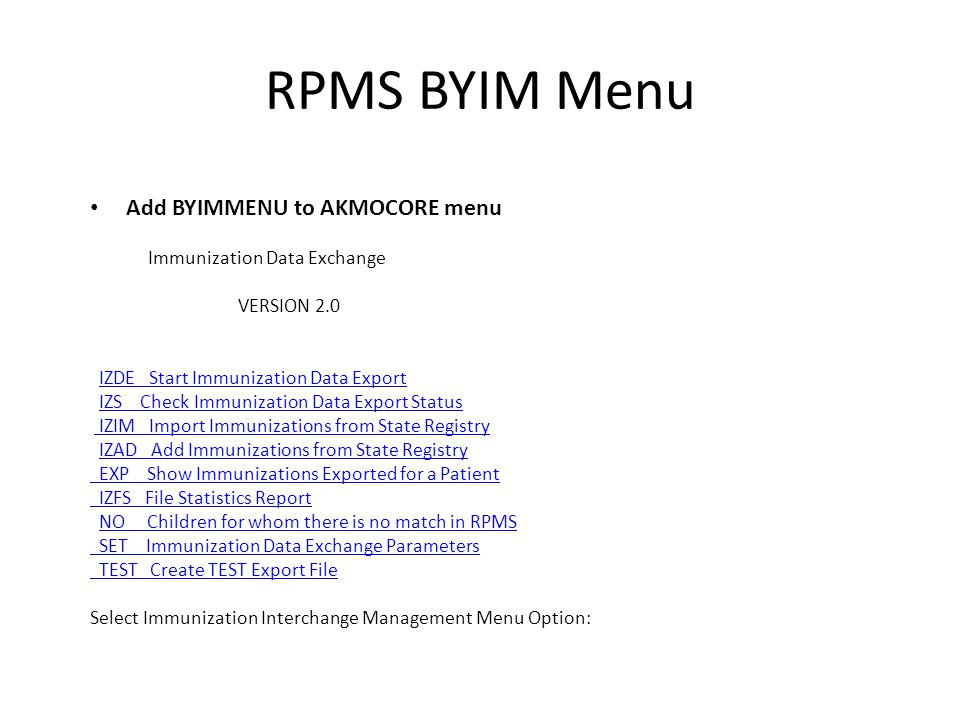 RPMS BYIM Menu Add BYIMMENU to AKMOCORE menu Immunization Data Exchange VERSION 2.0 IZDE Start Immunization Data Export IZS Check Immunization Data Export Status IZIM Import Immunizations from State Registry IZAD Add Immunizations from State Registry EXP Show Immunizations Exported for a Patient IZFS File Statistics Report NO Children for whom there is no match in RPMS SET Immunization Data Exchange Parameters TEST Create TEST Export File Select Immunization Interchange Management Menu Option: