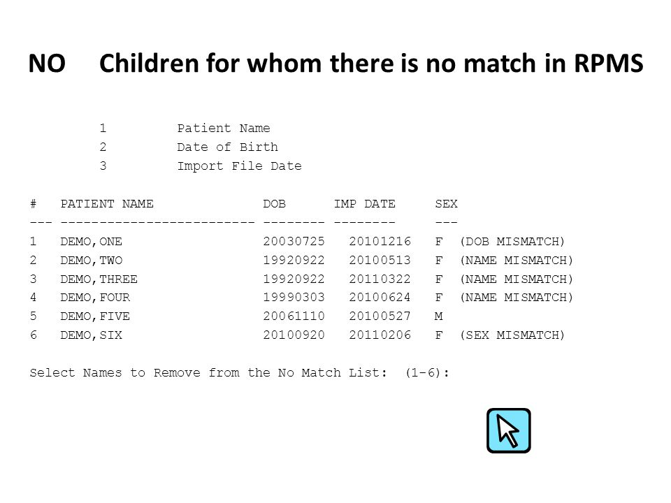 NO Children for whom there is no match in RPMS 1 Patient Name 2 Date of Birth 3 Import File Date # PATIENT NAME DOB IMP DATE SEX --- ------------------------- -------- -------- --- 1 DEMO,ONE 20030725 20101216 F (DOB MISMATCH) 2 DEMO,TWO 19920922 20100513 F (NAME MISMATCH) 3 DEMO,THREE 19920922 20110322 F (NAME MISMATCH) 4 DEMO,FOUR 19990303 20100624 F (NAME MISMATCH) 5 DEMO,FIVE 20061110 20100527 M 6 DEMO,SIX 20100920 20110206 F (SEX MISMATCH) Select Names to Remove from the No Match List: (1-6):