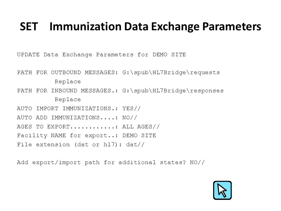 SET Immunization Data Exchange Parameters UPDATE Data Exchange Parameters for DEMO SITE PATH FOR OUTBOUND MESSAGES: G:\spub\HL7Bridge\requests Replace PATH FOR INBOUND MESSAGES.: G:\spub\HL7Bridge\responses Replace AUTO IMPORT IMMUNIZATIONS.: YES// AUTO ADD IMMUNIZATIONS....: NO// AGES TO EXPORT............: ALL AGES// Facility NAME for export..: DEMO SITE File extension (dat or hl7): dat// Add export/import path for additional states.