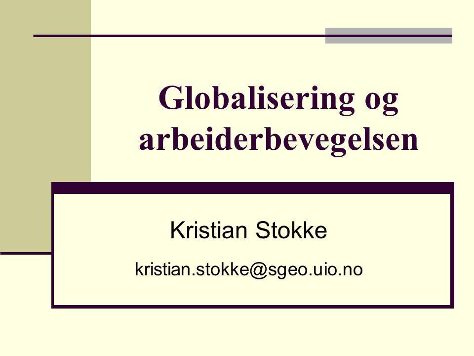 Globalisering og arbeiderbevegelsen Kristian Stokke kristian.stokke@sgeo.uio.no