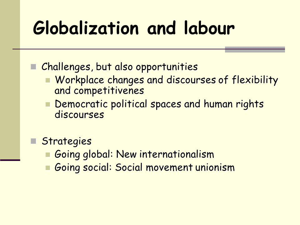 Globalization and labour Challenges, but also opportunities Challenges, but also opportunities Workplace changes and discourses of flexibility and com