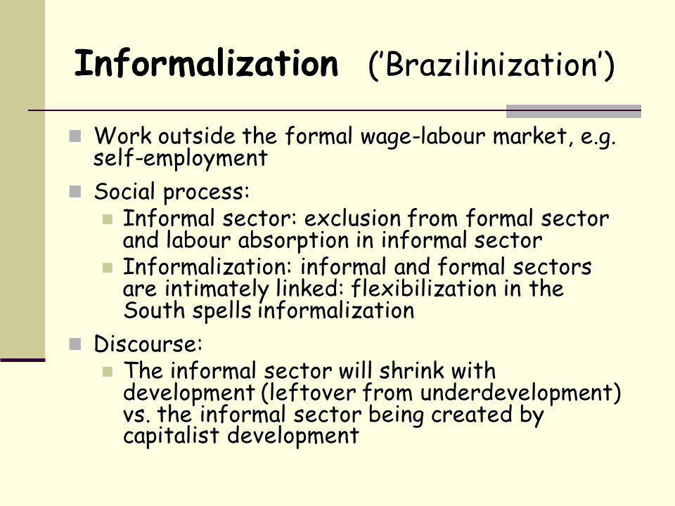 Informalization ('Brazilinization') Work outside the formal wage-labour market, e.g.