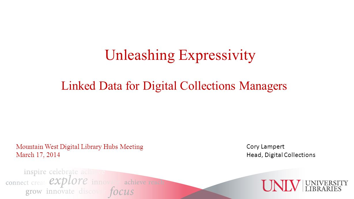 Unleashing Expressivity Linked Data for Digital Collections Managers Cory Lampert Head, Digital Collections Mountain West Digital Library Hubs Meeting March 17, 2014
