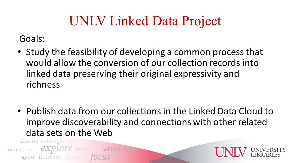 UNLV Linked Data Project Goals: Study the feasibility of developing a common process that would allow the conversion of our collection records into linked data preserving their original expressivity and richness Publish data from our collections in the Linked Data Cloud to improve discoverability and connections with other related data sets on the Web