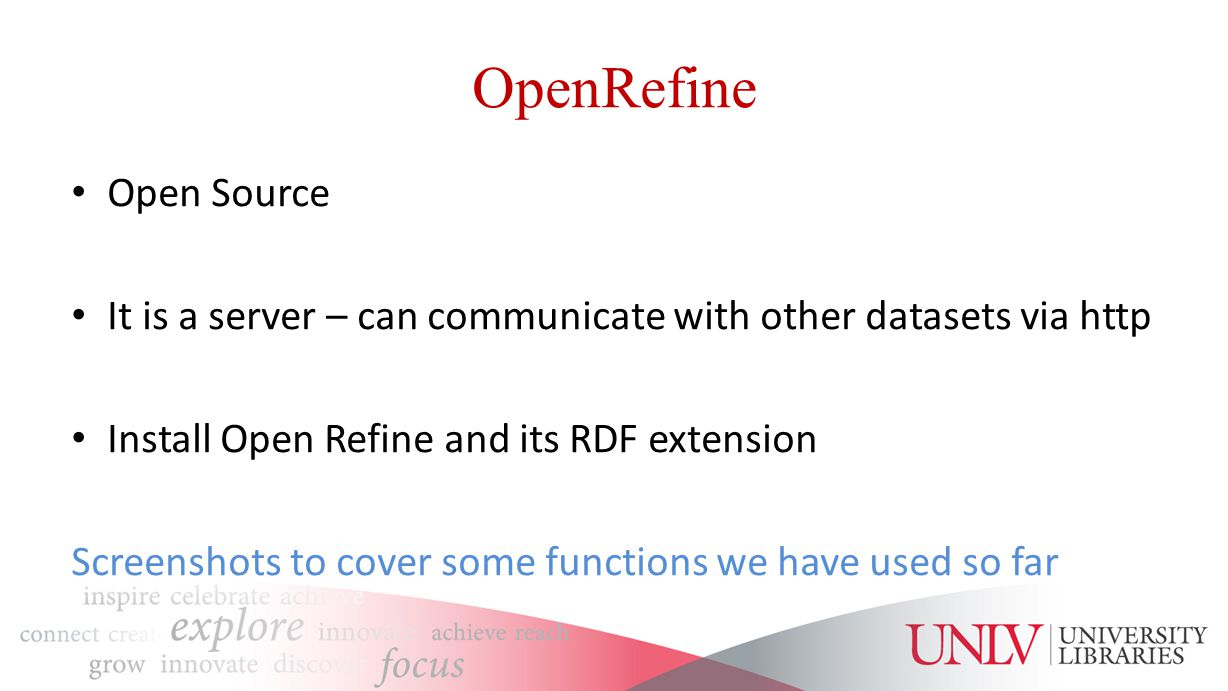 OpenRefine Open Source It is a server – can communicate with other datasets via http Install Open Refine and its RDF extension Screenshots to cover some functions we have used so far