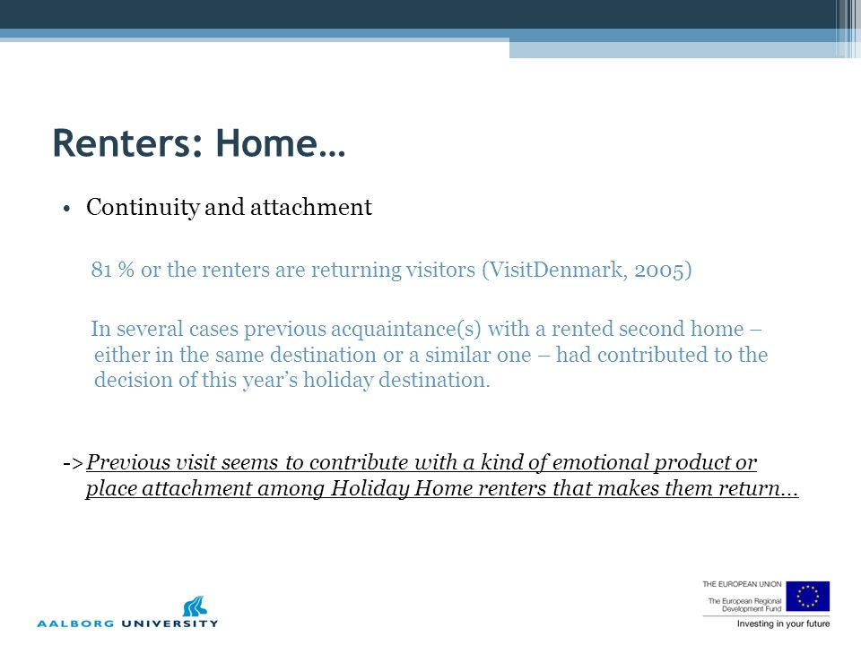 Renters: Home… Continuity and attachment 81 % or the renters are returning visitors (VisitDenmark, 2005) In several cases previous acquaintance(s) with a rented second home – either in the same destination or a similar one – had contributed to the decision of this year's holiday destination.