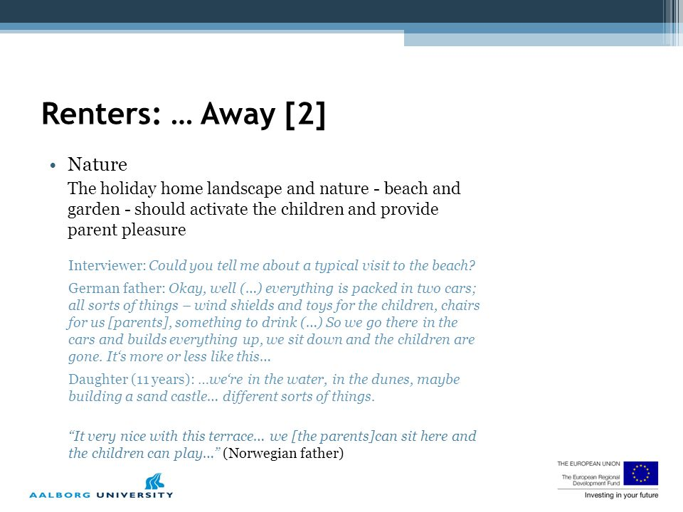 Renters: … Away [2] Nature The holiday home landscape and nature - beach and garden - should activate the children and provide parent pleasure Interviewer: Could you tell me about a typical visit to the beach.