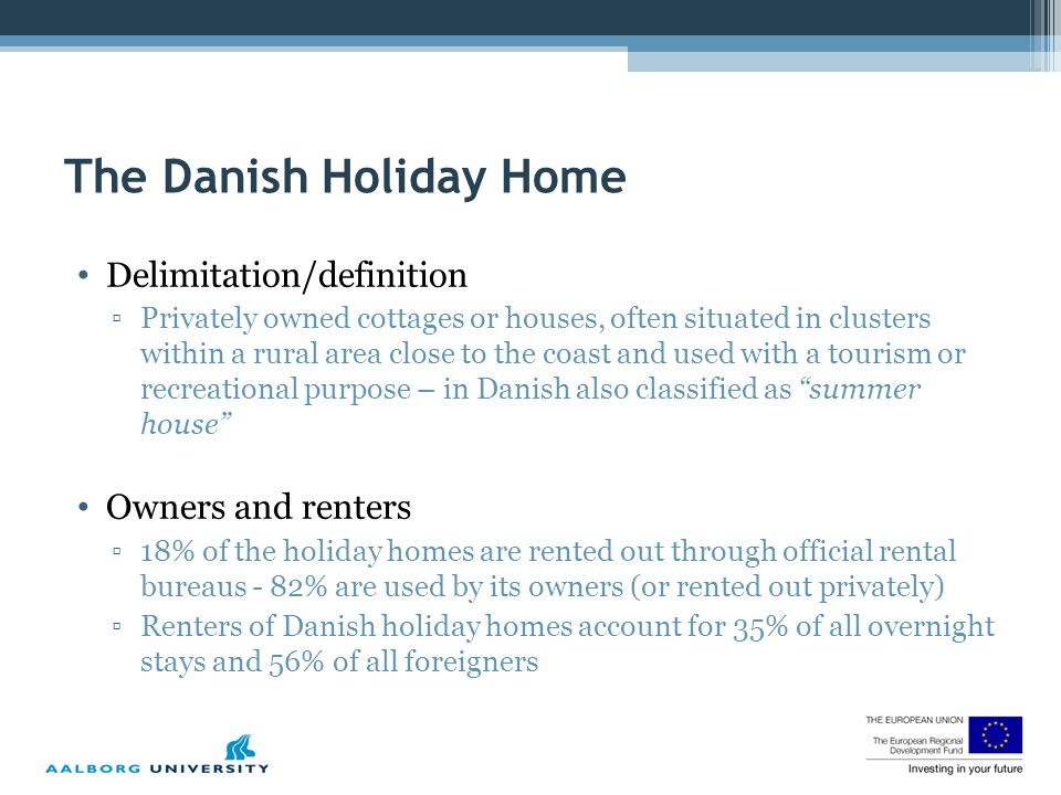 Delimitation/definition ▫Privately owned cottages or houses, often situated in clusters within a rural area close to the coast and used with a tourism or recreational purpose – in Danish also classified as summer house Owners and renters ▫18% of the holiday homes are rented out through official rental bureaus - 82% are used by its owners (or rented out privately) ▫Renters of Danish holiday homes account for 35% of all overnight stays and 56% of all foreigners The Danish Holiday Home