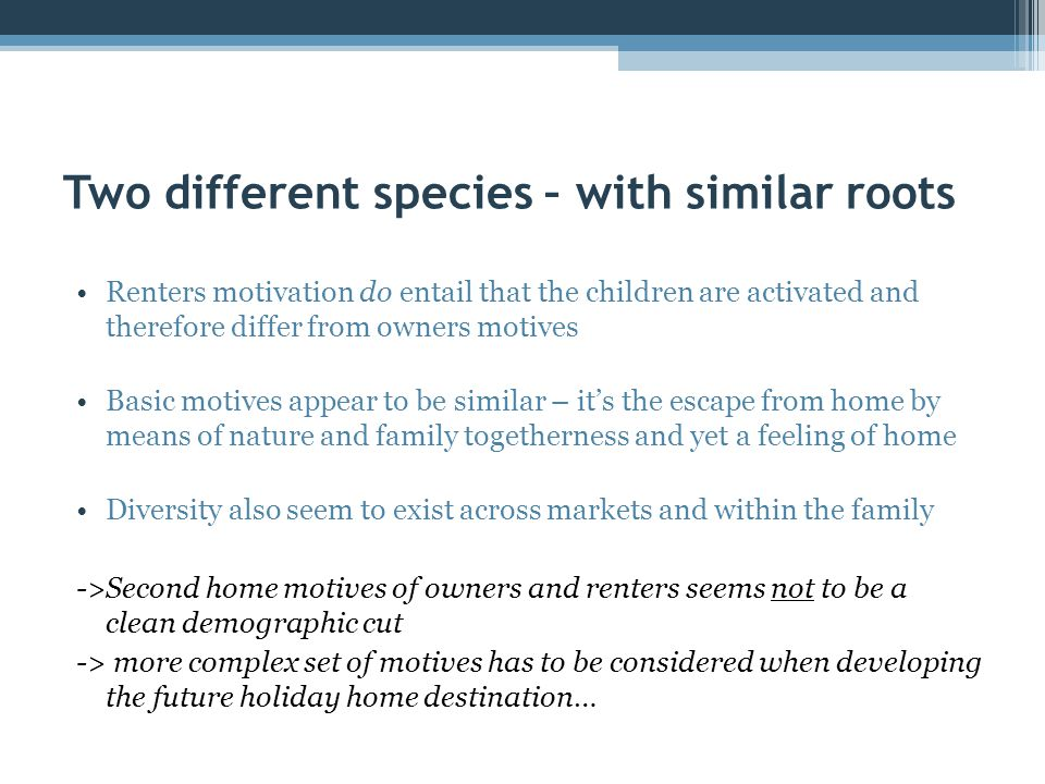 Two different species – with similar roots Renters motivation do entail that the children are activated and therefore differ from owners motives Basic motives appear to be similar – it's the escape from home by means of nature and family togetherness and yet a feeling of home Diversity also seem to exist across markets and within the family ->Second home motives of owners and renters seems not to be a clean demographic cut -> more complex set of motives has to be considered when developing the future holiday home destination…