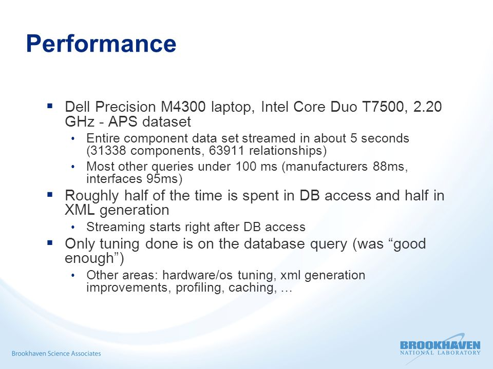Performance  Dell Precision M4300 laptop, Intel Core Duo T7500, 2.20 GHz - APS dataset Entire component data set streamed in about 5 seconds (31338 components, 63911 relationships) Most other queries under 100 ms (manufacturers 88ms, interfaces 95ms)  Roughly half of the time is spent in DB access and half in XML generation Streaming starts right after DB access  Only tuning done is on the database query (was good enough ) Other areas: hardware/os tuning, xml generation improvements, profiling, caching, …