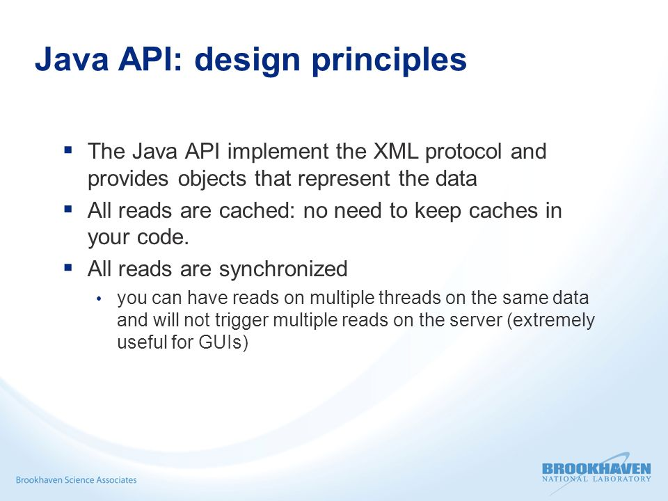 Java API: design principles  The Java API implement the XML protocol and provides objects that represent the data  All reads are cached: no need to keep caches in your code.