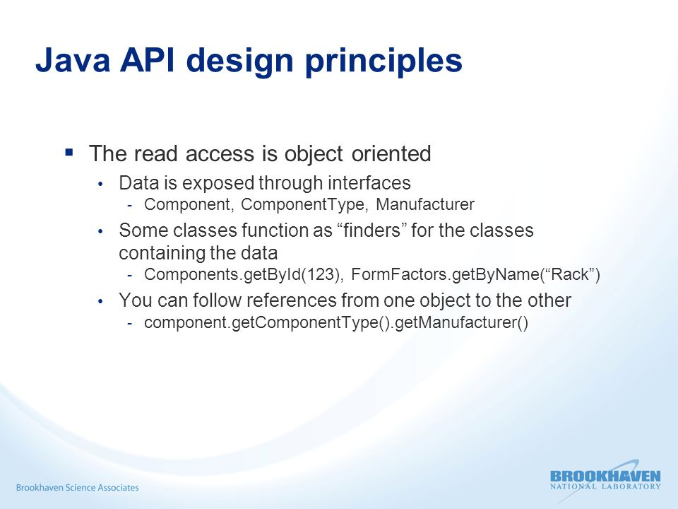 Java API design principles  The read access is object oriented Data is exposed through interfaces - Component, ComponentType, Manufacturer Some classes function as finders for the classes containing the data - Components.getById(123), FormFactors.getByName( Rack ) You can follow references from one object to the other - component.getComponentType().getManufacturer()