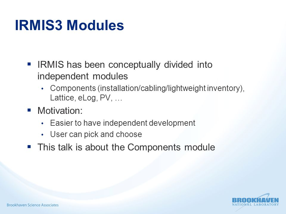 IRMIS3 Modules  IRMIS has been conceptually divided into independent modules Components (installation/cabling/lightweight inventory), Lattice, eLog, PV, …  Motivation: Easier to have independent development User can pick and choose  This talk is about the Components module