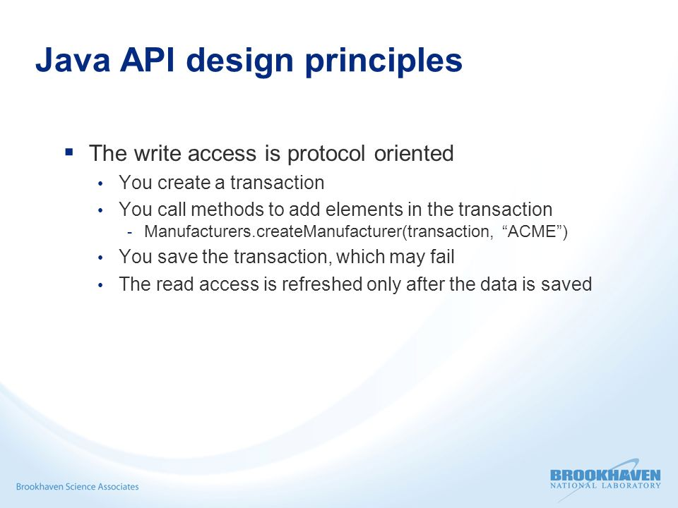 Java API design principles  The write access is protocol oriented You create a transaction You call methods to add elements in the transaction - Manufacturers.createManufacturer(transaction, ACME ) You save the transaction, which may fail The read access is refreshed only after the data is saved