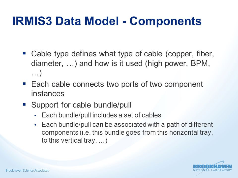 IRMIS3 Data Model - Components  Cable type defines what type of cable (copper, fiber, diameter, …) and how is it used (high power, BPM, …)  Each cable connects two ports of two component instances  Support for cable bundle/pull Each bundle/pull includes a set of cables Each bundle/pull can be associated with a path of different components (i.e.