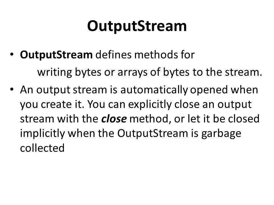 OutputStream OutputStream defines methods for writing bytes or arrays of bytes to the stream. An output stream is automatically opened when you create