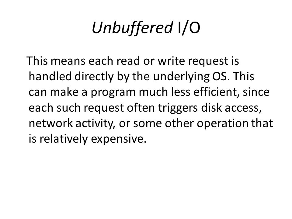 Unbuffered I/O This means each read or write request is handled directly by the underlying OS.