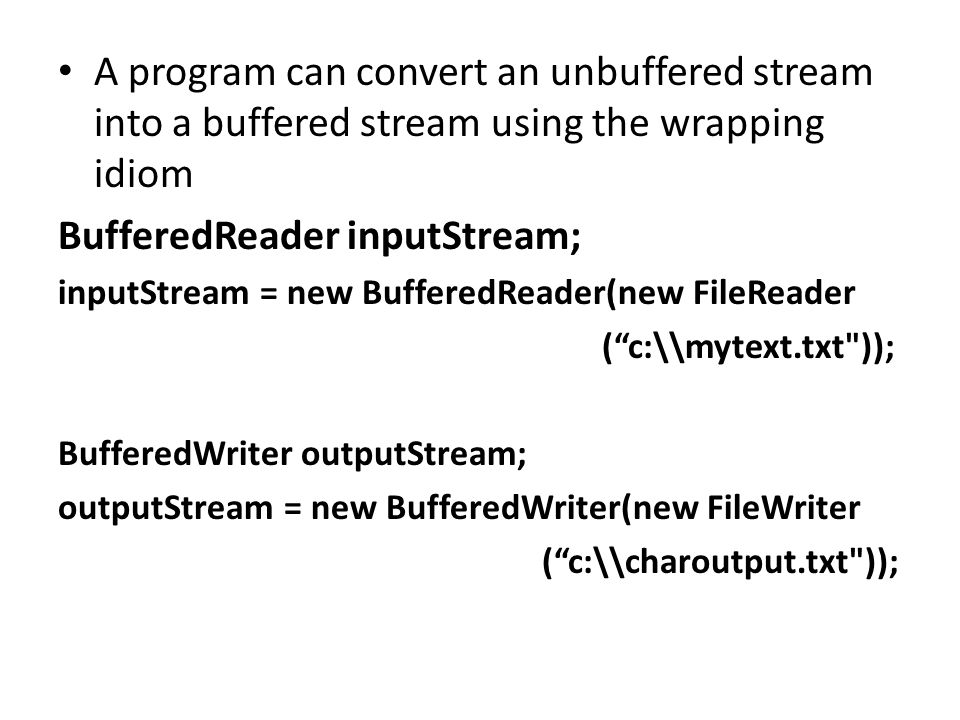 A program can convert an unbuffered stream into a buffered stream using the wrapping idiom BufferedReader inputStream; inputStream = new BufferedReader(new FileReader ( c:\\mytext.txt )); BufferedWriter outputStream; outputStream = new BufferedWriter(new FileWriter ( c:\\charoutput.txt ));
