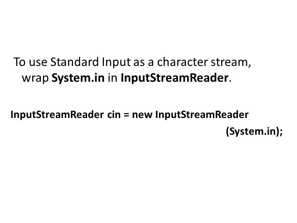 To use Standard Input as a character stream, wrap System.in in InputStreamReader. InputStreamReader cin = new InputStreamReader (System.in);