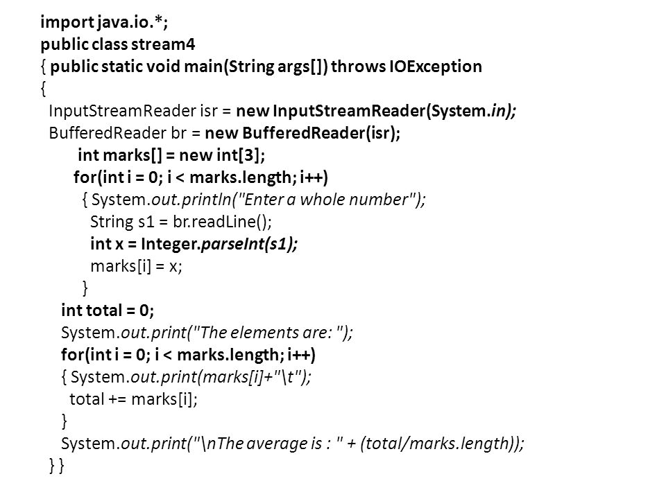 import java.io.*; public class stream4 { public static void main(String args[]) throws IOException { InputStreamReader isr = new InputStreamReader(System.in); BufferedReader br = new BufferedReader(isr); int marks[] = new int[3]; for(int i = 0; i < marks.length; i++) { System.out.println( Enter a whole number ); String s1 = br.readLine(); int x = Integer.parseInt(s1); marks[i] = x; } int total = 0; System.out.print( The elements are: ); for(int i = 0; i < marks.length; i++) { System.out.print(marks[i]+ \t ); total += marks[i]; } System.out.print( \nThe average is : + (total/marks.length)); } }