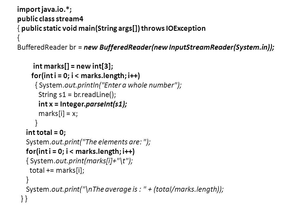 import java.io.*; public class stream4 { public static void main(String args[]) throws IOException { BufferedReader br = new BufferedReader(new InputStreamReader(System.in)); int marks[] = new int[3]; for(int i = 0; i < marks.length; i++) { System.out.println( Enter a whole number ); String s1 = br.readLine(); int x = Integer.parseInt(s1); marks[i] = x; } int total = 0; System.out.print( The elements are: ); for(int i = 0; i < marks.length; i++) { System.out.print(marks[i]+ \t ); total += marks[i]; } System.out.print( \nThe average is : + (total/marks.length)); } }