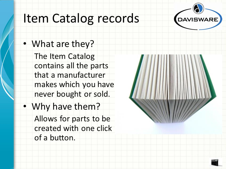 Item Catalog records What are they? The Item Catalog contains all the parts that a manufacturer makes which you have never bought or sold. Why have th
