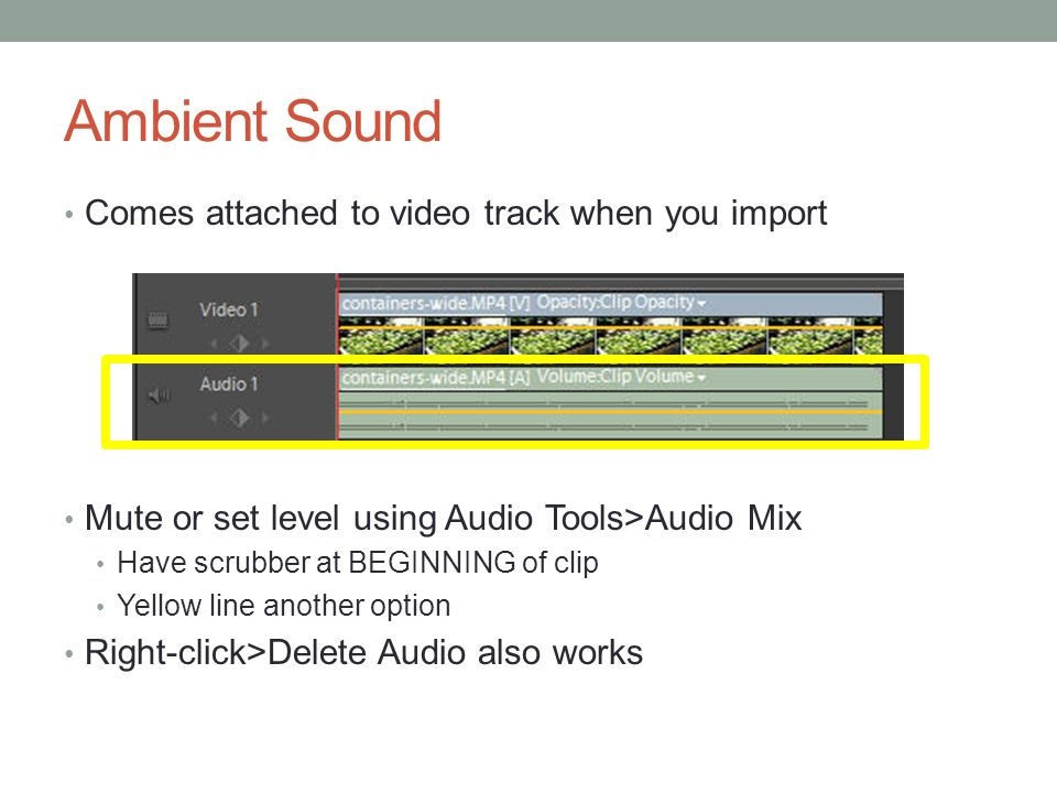 Ambient Sound Comes attached to video track when you import Mute or set level using Audio Tools>Audio Mix Have scrubber at BEGINNING of clip Yellow line another option Right-click>Delete Audio also works