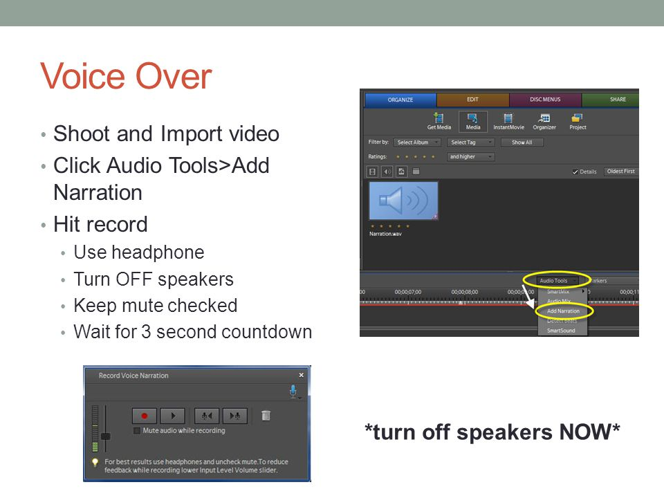 Voice Over Shoot and Import video Click Audio Tools>Add Narration Hit record Use headphone Turn OFF speakers Keep mute checked Wait for 3 second count