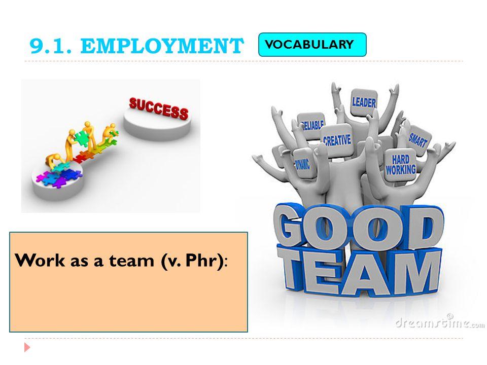 9.1. EMPLOYMENT Work as a team (v. Phr): VOCABULARY