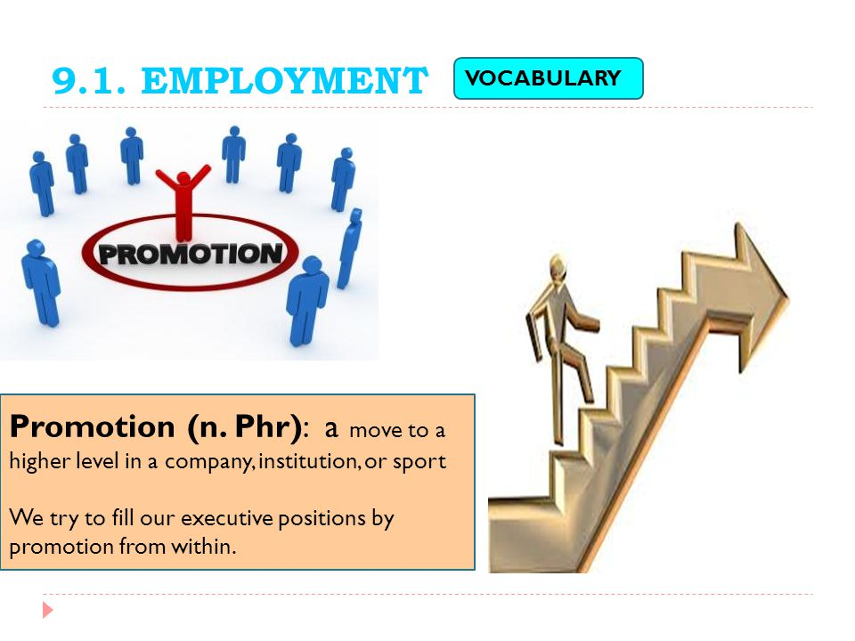 9.1. EMPLOYMENT Promotion (n. Phr): a move to a higher level in a company, institution, or sport We try to fill our executive positions by promotion f