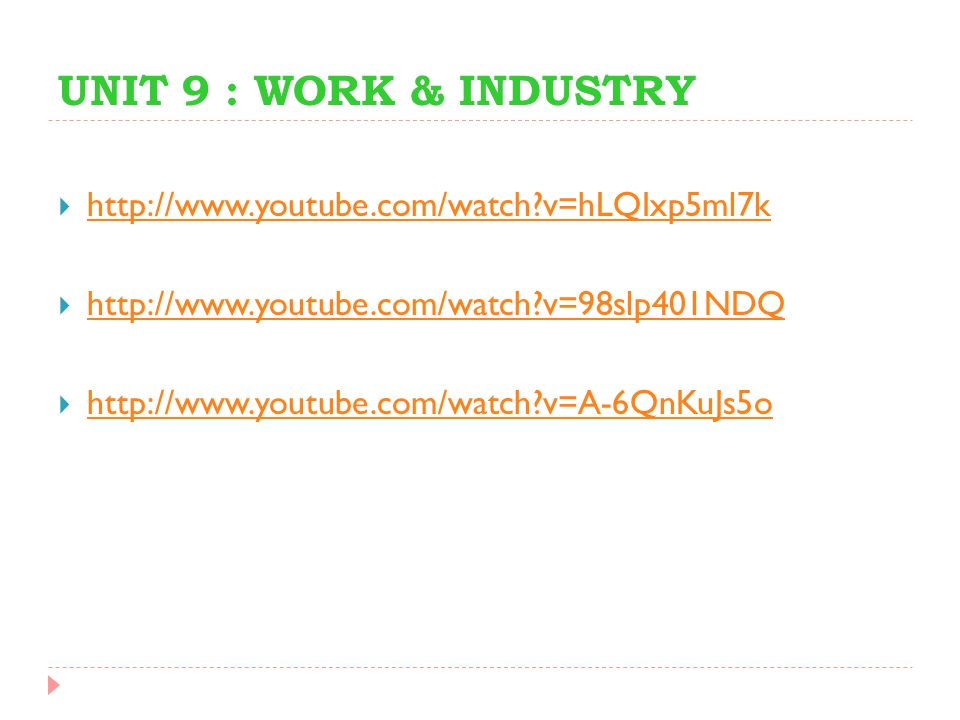 UNIT 9 : WORK & INDUSTRY  http://www.youtube.com/watch?v=hLQIxp5ml7k http://www.youtube.com/watch?v=hLQIxp5ml7k  http://www.youtube.com/watch?v=98sl