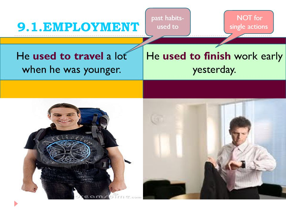9.1.EMPLOYMENT He used to finish work early yesterday. He used to travel a lot when he was younger. past habits- used to NOT for single actions