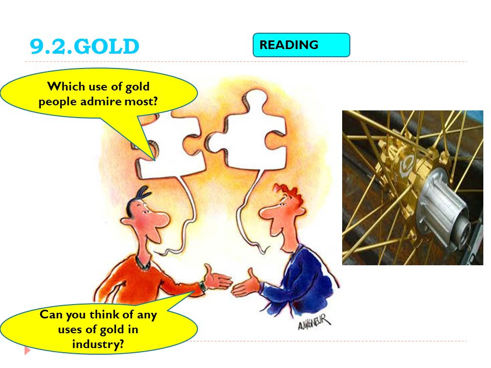9.2.GOLD READING Which use of gold people admire most? Can you think of any uses of gold in industry?