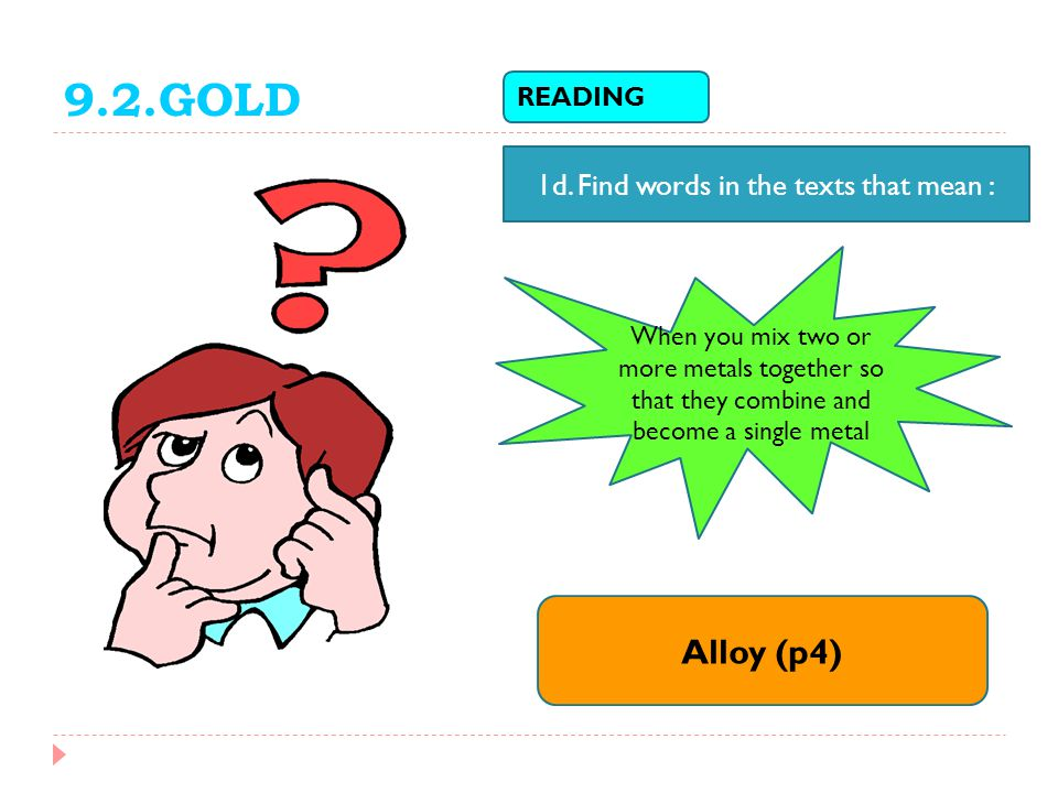 READING 1d. Find words in the texts that mean : When you mix two or more metals together so that they combine and become a single metal Alloy (p4) 9.2