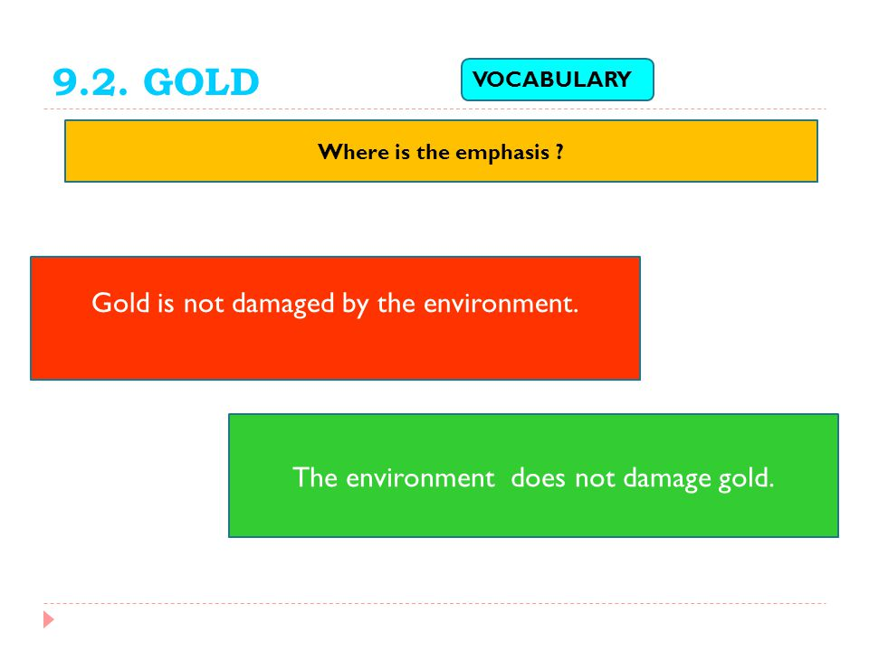 9.2. GOLD Where is the emphasis ? VOCABULARY Gold is not damaged by the environment. The environment does not damage gold.